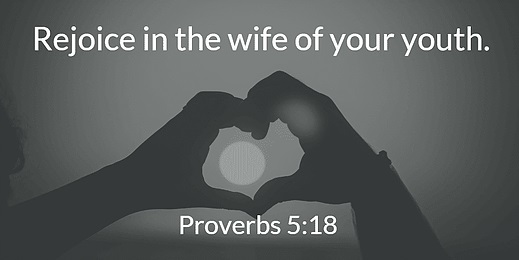 Rejoice in the Wife of Your Youth - Proverbs 5:18